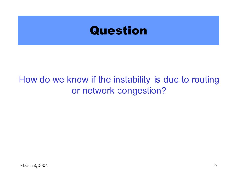 March 8, 20045 Question How do we know if the instability is due to routing or network congestion