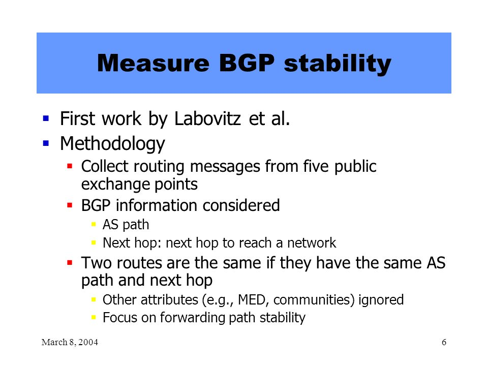 March 8, 20046 Measure BGP stability  First work by Labovitz et al.  Methodology  Collect routing messages from five public exchange points  BGP i