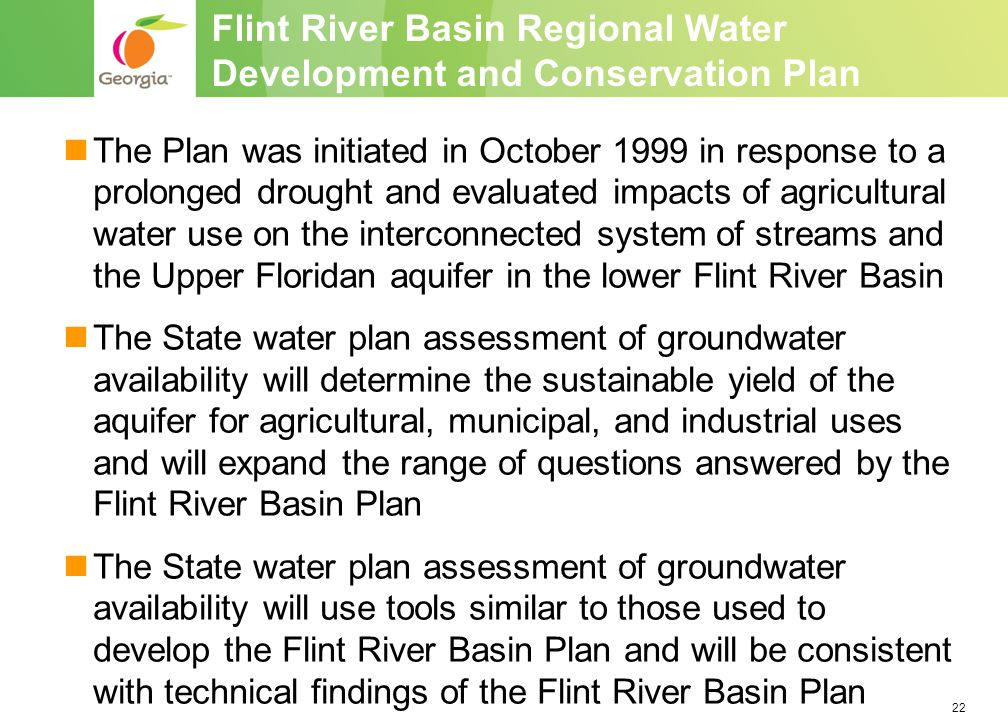 22 The Plan was initiated in October 1999 in response to a prolonged drought and evaluated impacts of agricultural water use on the interconnected system of streams and the Upper Floridan aquifer in the lower Flint River Basin The State water plan assessment of groundwater availability will determine the sustainable yield of the aquifer for agricultural, municipal, and industrial uses and will expand the range of questions answered by the Flint River Basin Plan The State water plan assessment of groundwater availability will use tools similar to those used to develop the Flint River Basin Plan and will be consistent with technical findings of the Flint River Basin Plan Flint River Basin Regional Water Development and Conservation Plan