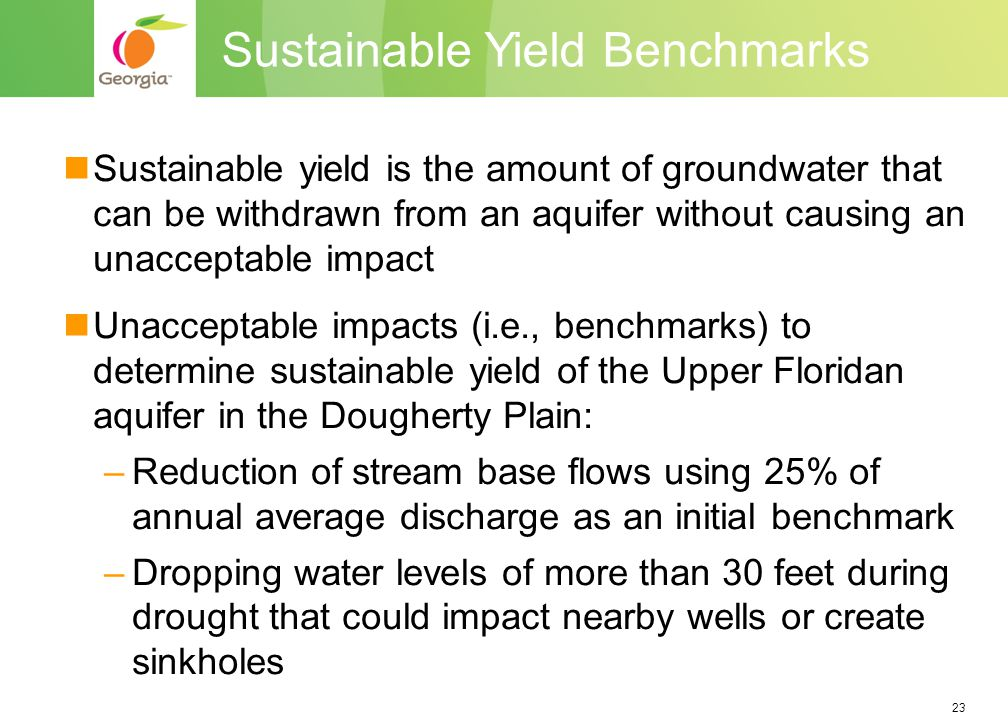 23 Sustainable yield is the amount of groundwater that can be withdrawn from an aquifer without causing an unacceptable impact Unacceptable impacts (i.e., benchmarks) to determine sustainable yield of the Upper Floridan aquifer in the Dougherty Plain: –Reduction of stream base flows using 25% of annual average discharge as an initial benchmark –Dropping water levels of more than 30 feet during drought that could impact nearby wells or create sinkholes Sustainable Yield Benchmarks
