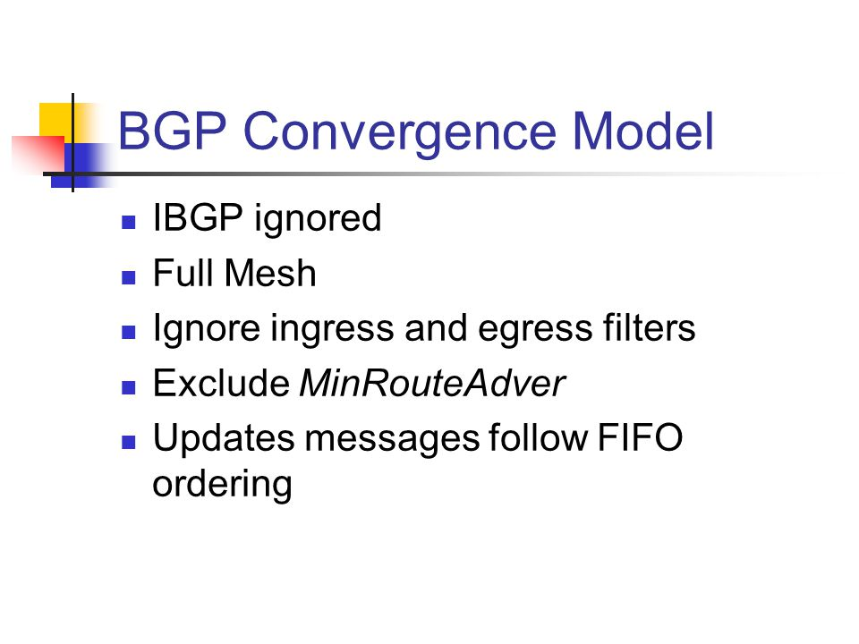 BGP Convergence Model IBGP ignored Full Mesh Ignore ingress and egress filters Exclude MinRouteAdver Updates messages follow FIFO ordering