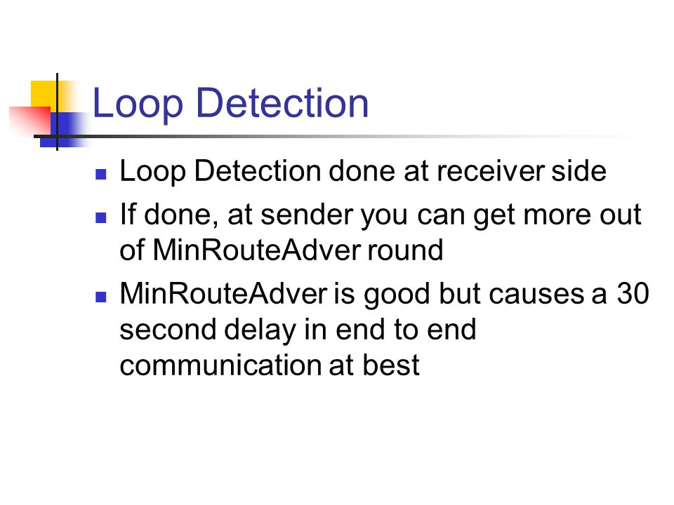 Loop Detection Loop Detection done at receiver side If done, at sender you can get more out of MinRouteAdver round MinRouteAdver is good but causes a 30 second delay in end to end communication at best