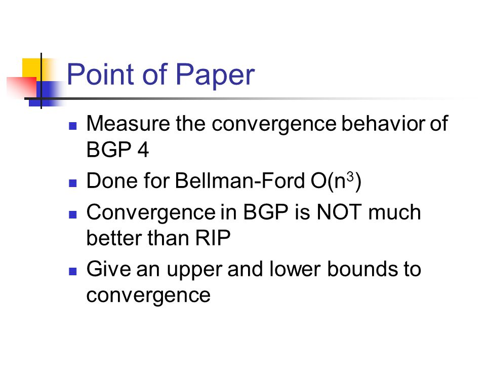 Point of Paper Measure the convergence behavior of BGP 4 Done for Bellman-Ford O(n 3 ) Convergence in BGP is NOT much better than RIP Give an upper and lower bounds to convergence