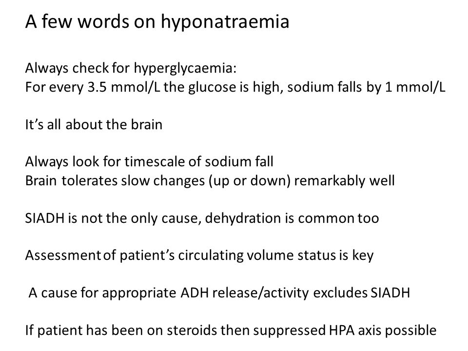 A few words on hyponatraemia Always check for hyperglycaemia: For every 3.5 mmol/L the glucose is high, sodium falls by 1 mmol/L It's all about the br