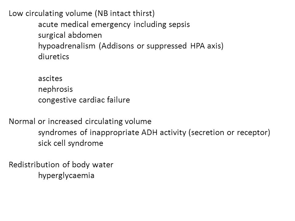 Low circulating volume (NB intact thirst) acute medical emergency including sepsis surgical abdomen hypoadrenalism (Addisons or suppressed HPA axis) d