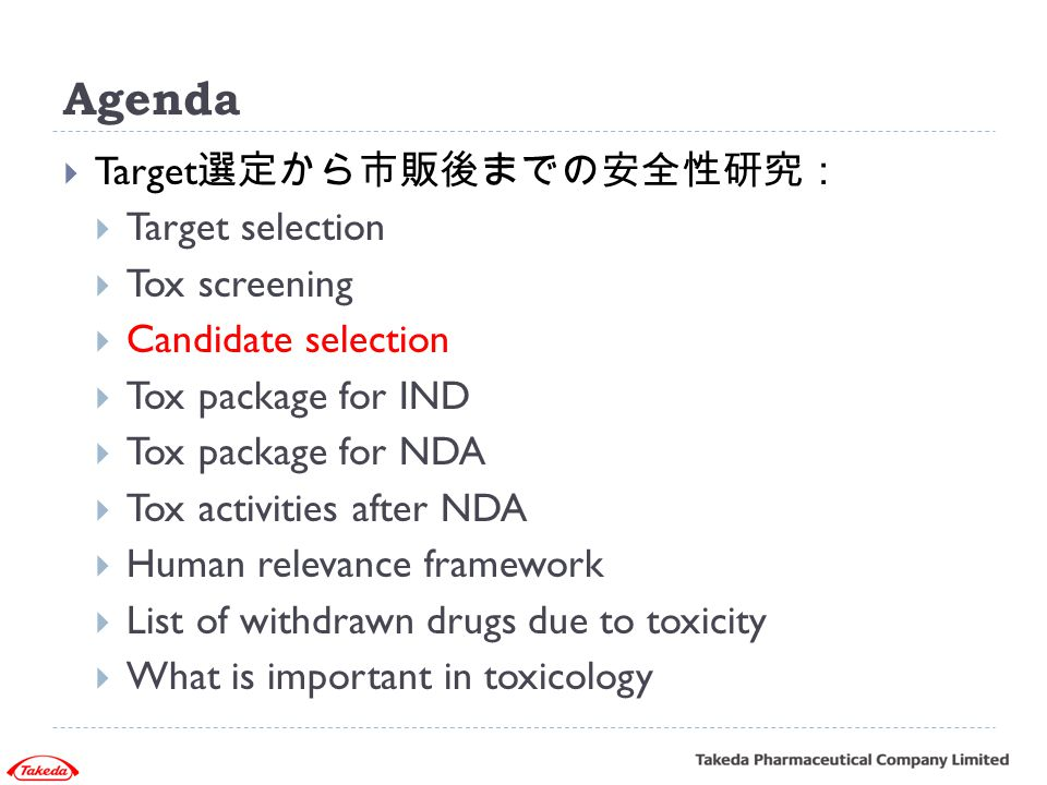 Agenda  Target 選定から市販後までの安全性研究:  Target selection  Tox screening  Candidate selection  Tox package for IND  Tox package for NDA  Tox activities