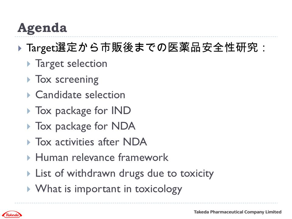 Agenda  Target 選定から市販後までの医薬品安全性研究:  Target selection  Tox screening  Candidate selection  Tox package for IND  Tox package for NDA  Tox activit