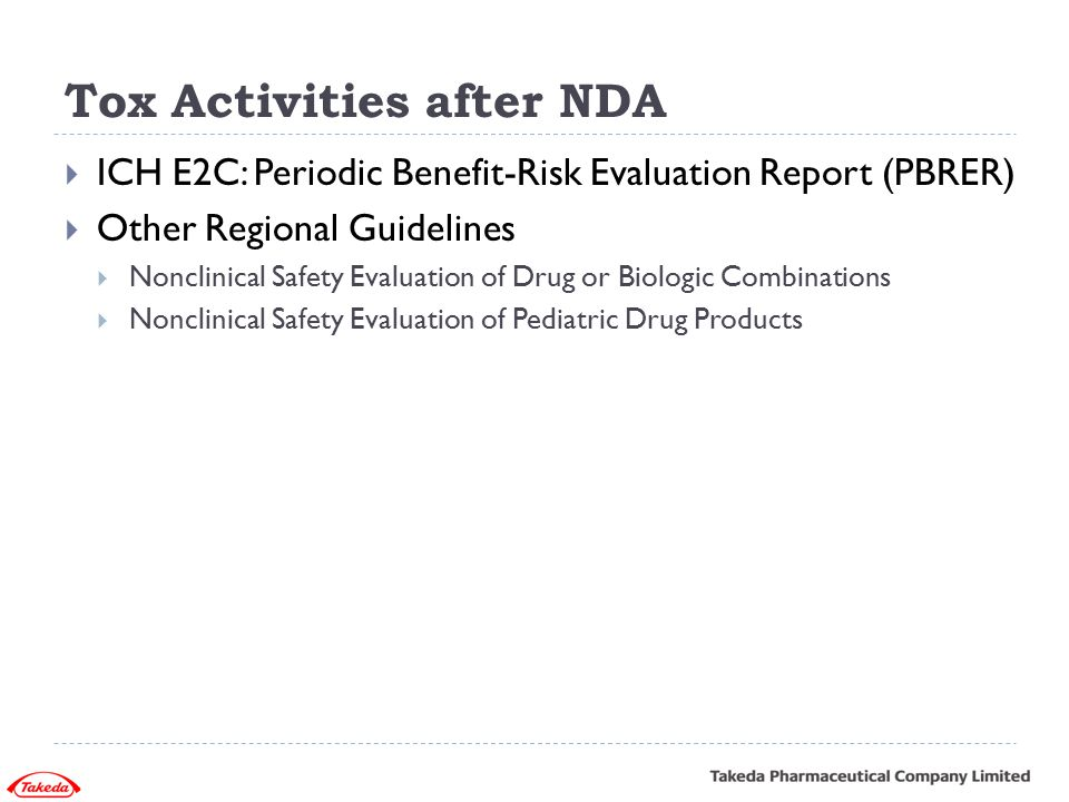 Tox Activities after NDA  ICH E2C: Periodic Benefit-Risk Evaluation Report (PBRER)  Other Regional Guidelines  Nonclinical Safety Evaluation of Dru