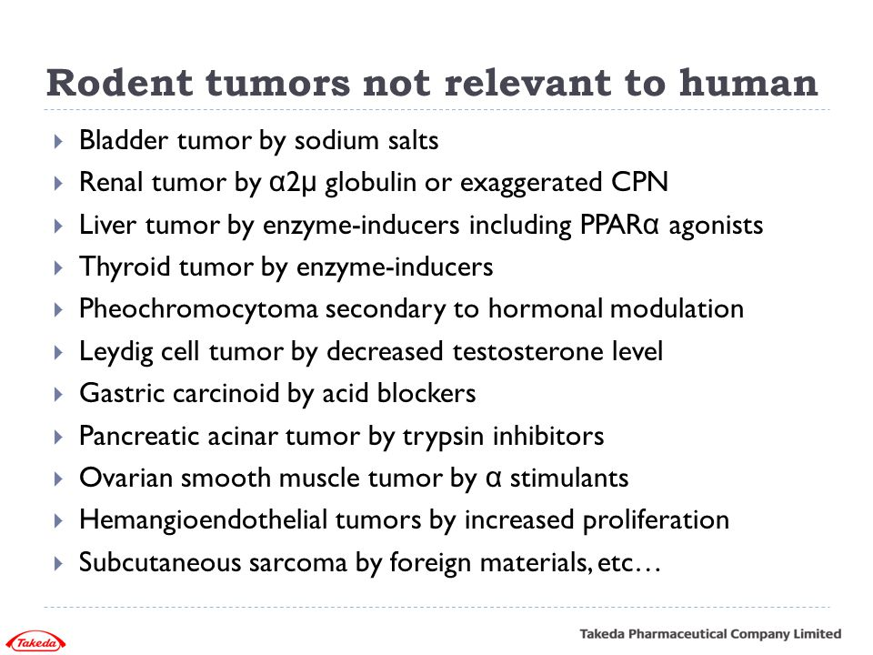 Rodent tumors not relevant to human  Bladder tumor by sodium salts  Renal tumor by α 2 μ globulin or exaggerated CPN  Liver tumor by enzyme-inducer
