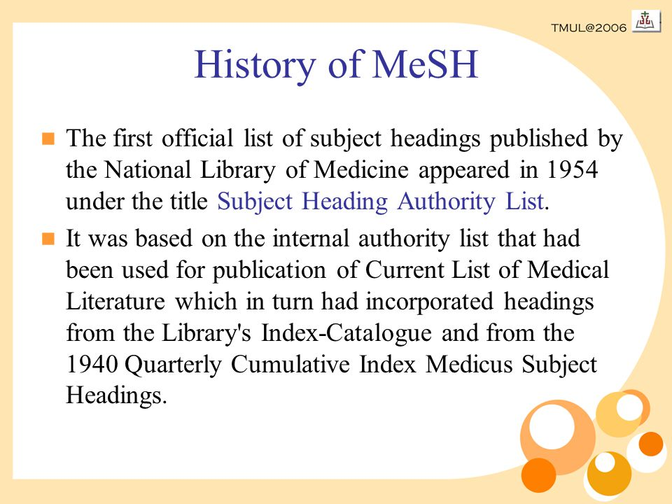 History of MeSH The first official list of subject headings published by the National Library of Medicine appeared in 1954 under the title Subject Heading Authority List.