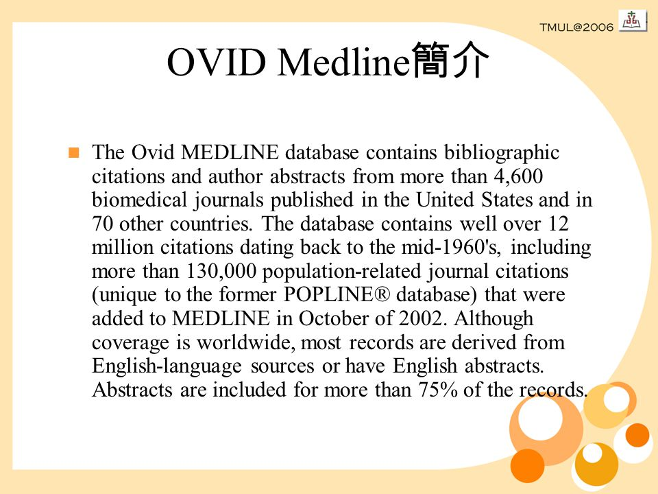 OVID Medline 簡介 The Ovid MEDLINE database contains bibliographic citations and author abstracts from more than 4,600 biomedical journals published in the United States and in 70 other countries.