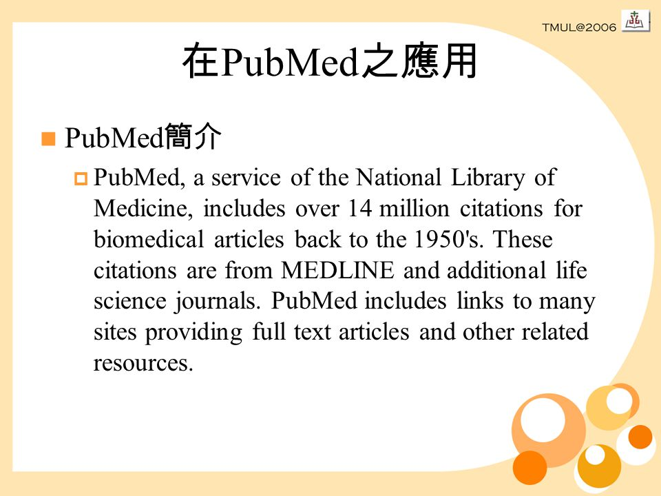 在 PubMed 之應用 PubMed 簡介  PubMed, a service of the National Library of Medicine, includes over 14 million citations for biomedical articles back to the 1950 s.