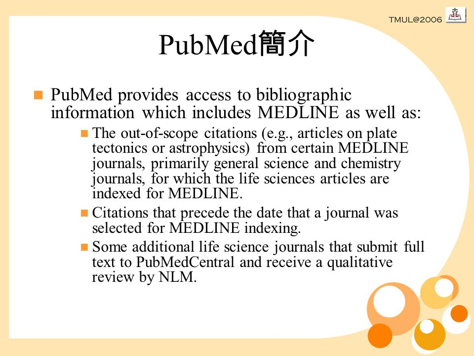 PubMed 簡介 PubMed provides access to bibliographic information which includes MEDLINE as well as: The out-of-scope citations (e.g., articles on plate tectonics or astrophysics) from certain MEDLINE journals, primarily general science and chemistry journals, for which the life sciences articles are indexed for MEDLINE.