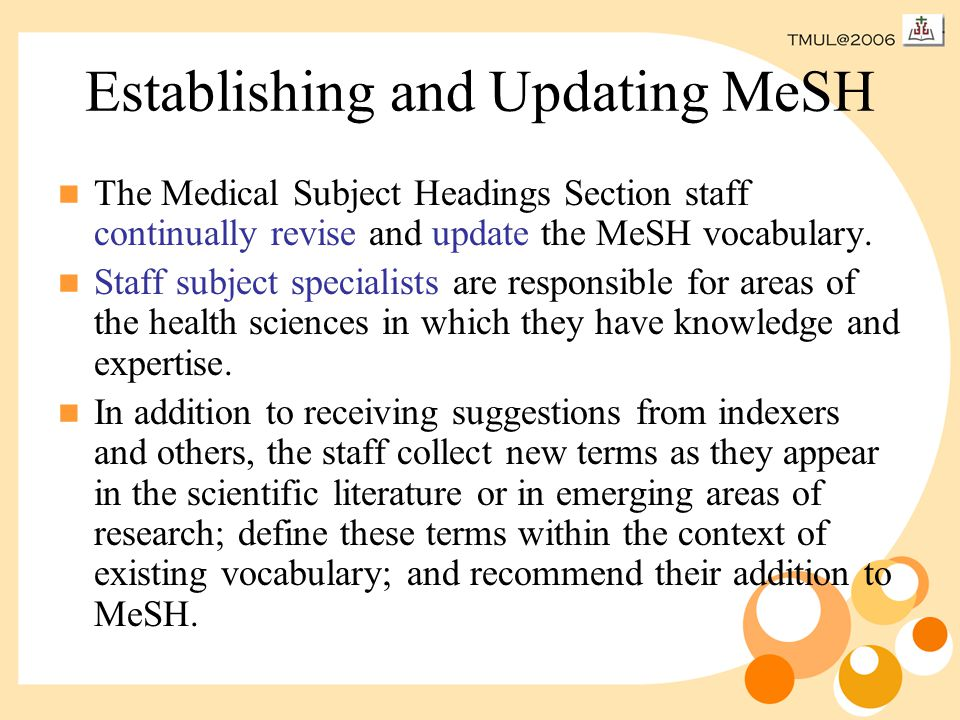 Establishing and Updating MeSH The Medical Subject Headings Section staff continually revise and update the MeSH vocabulary.