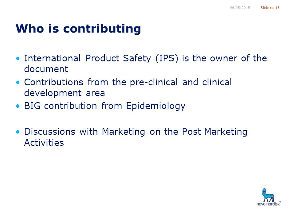 Slide no 1606/05/2015 Who is contributing International Product Safety (IPS) is the owner of the document Contributions from the pre-clinical and clinical development area BIG contribution from Epidemiology Discussions with Marketing on the Post Marketing Activities