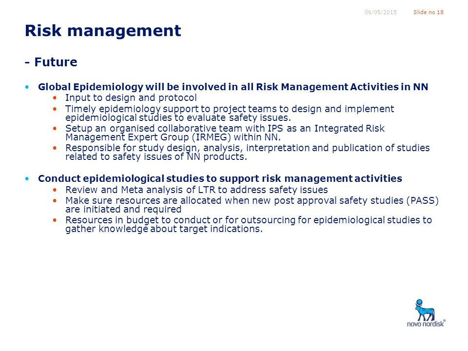 Slide no 1806/05/2015 Risk management - Future Global Epidemiology will be involved in all Risk Management Activities in NN Input to design and protocol Timely epidemiology support to project teams to design and implement epidemiological studies to evaluate safety issues.
