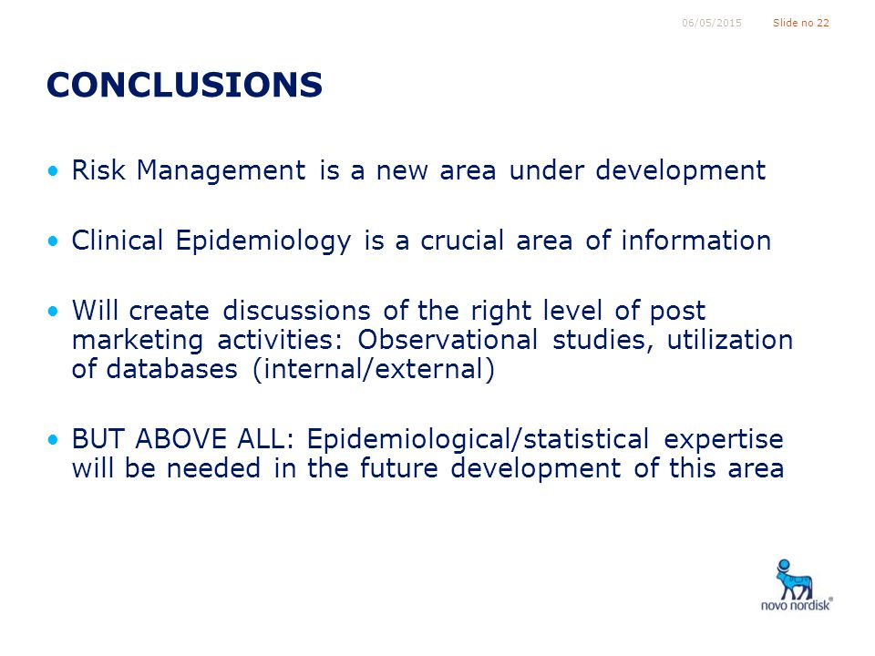 Slide no 2206/05/2015 CONCLUSIONS Risk Management is a new area under development Clinical Epidemiology is a crucial area of information Will create discussions of the right level of post marketing activities: Observational studies, utilization of databases (internal/external) BUT ABOVE ALL: Epidemiological/statistical expertise will be needed in the future development of this area