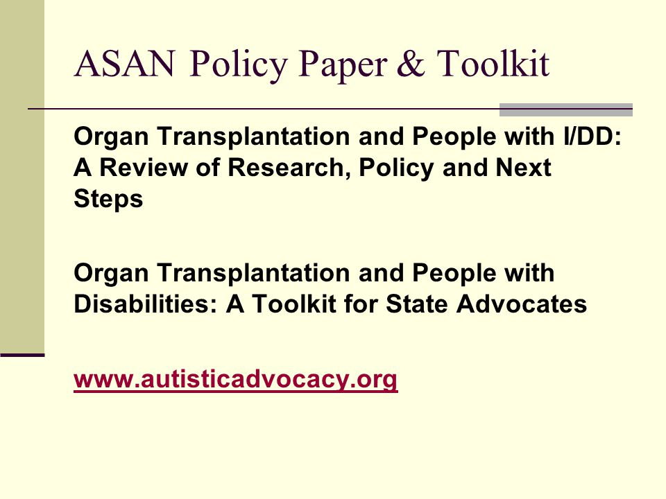 ASAN Policy Paper & Toolkit Organ Transplantation and People with I/DD: A Review of Research, Policy and Next Steps Organ Transplantation and People with Disabilities: A Toolkit for State Advocates www.autisticadvocacy.org
