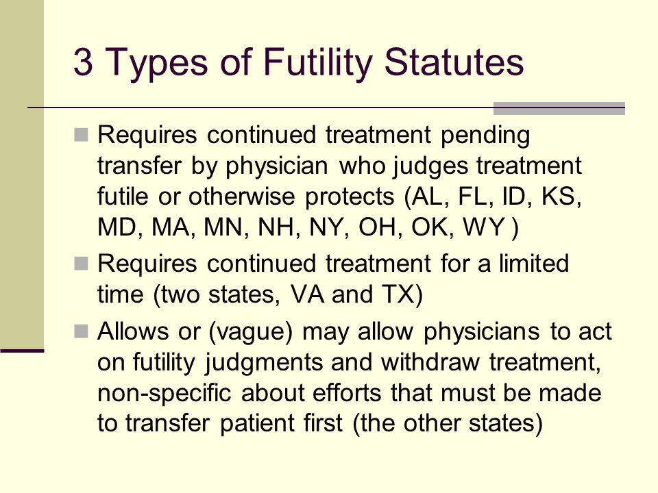 Texas Futility Statute: If the patient or the person responsible for the health care decisions of the patient is requesting life-sustaining treatment that the attending physician has decided and the review process has affirmed is inappropriate treatment,…The physician and the health care facility are not obligated to provide life- sustaining treatment after the10th day after the written decision… Tex.