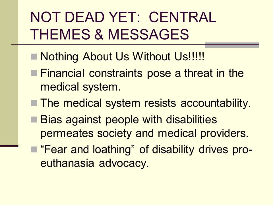 NOT DEAD YET: CENTRAL THEMES & MESSAGES Nothing About Us Without Us!!!!.