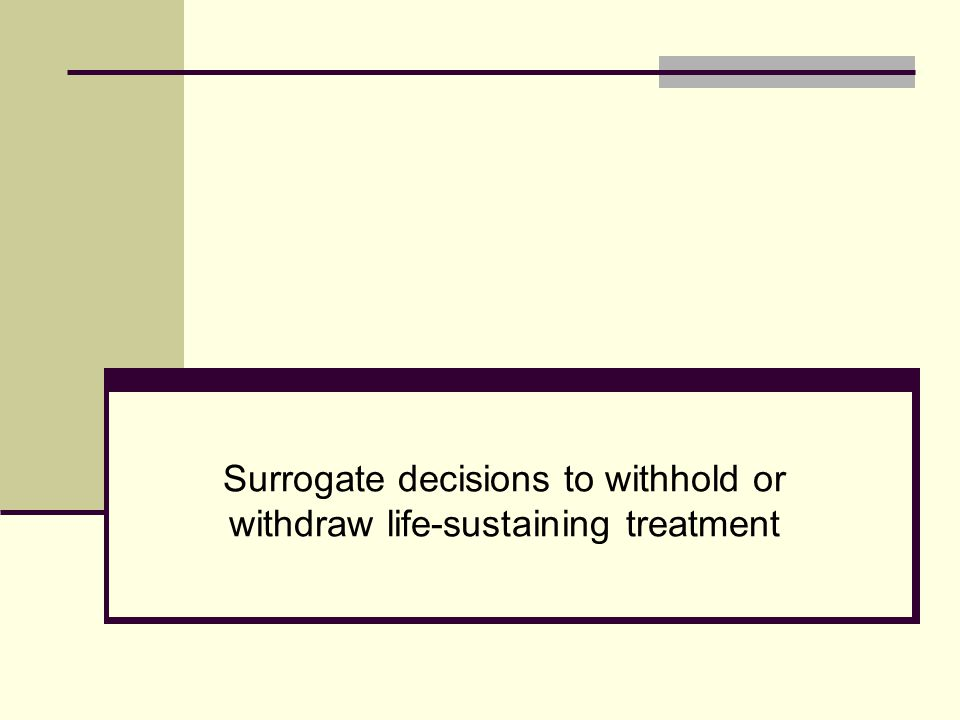 Surrogate Decision-Making Withholding or Withdrawing Life- Sustaining Treatment based on the decision of: A surrogate chosen by individual A surrogate designated under a statutory scheme or appointed by a court