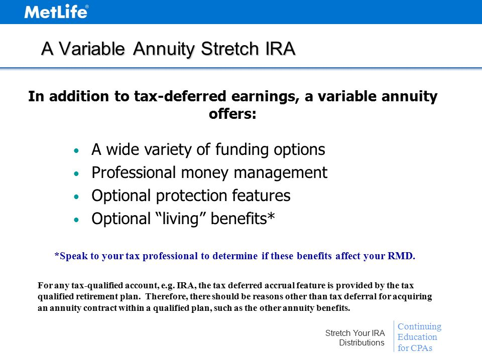 Continuing Education for CPAs Stretch Your IRA Distributions A Variable Annuity Stretch IRA In addition to tax-deferred earnings, a variable annuity offers: A wide variety of funding options Professional money management Optional protection features Optional living benefits* *Speak to your tax professional to determine if these benefits affect your RMD.