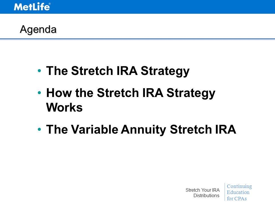 Continuing Education for CPAs Stretch Your IRA Distributions Agenda The Stretch IRA Strategy How the Stretch IRA Strategy Works The Variable Annuity Stretch IRA