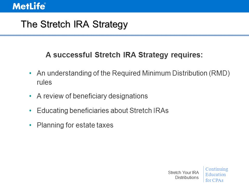 Continuing Education for CPAs Stretch Your IRA Distributions The Stretch IRA Strategy A successful Stretch IRA Strategy requires: An understanding of the Required Minimum Distribution (RMD) rules A review of beneficiary designations Educating beneficiaries about Stretch IRAs Planning for estate taxes