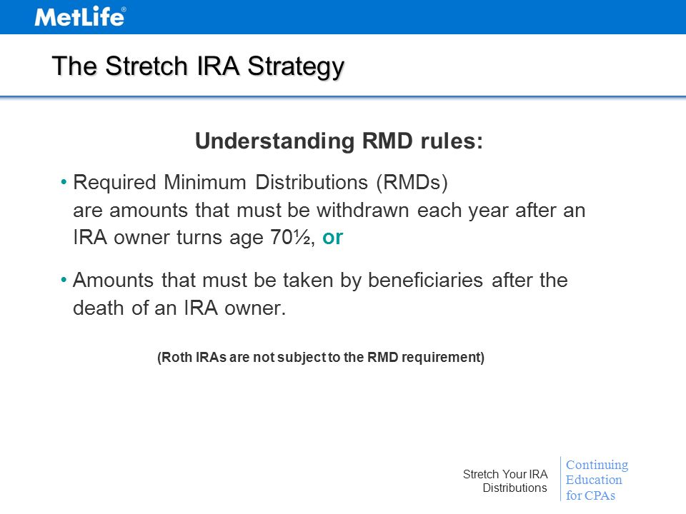 Continuing Education for CPAs Stretch Your IRA Distributions A Variable Annuity Stretch IRA Include Your Beneficiaries In Your Plans Spousal Beneficiary: Treat as own Keep IRA in decedent's name Non-Spousal Beneficiary: Treat as own—roll over assets to a decedent IRA Keep inherited IRA in decedent's name Other Options: Elect to receive immediate lump sum Leave IRA in decedent's name and have balance distributed within five years