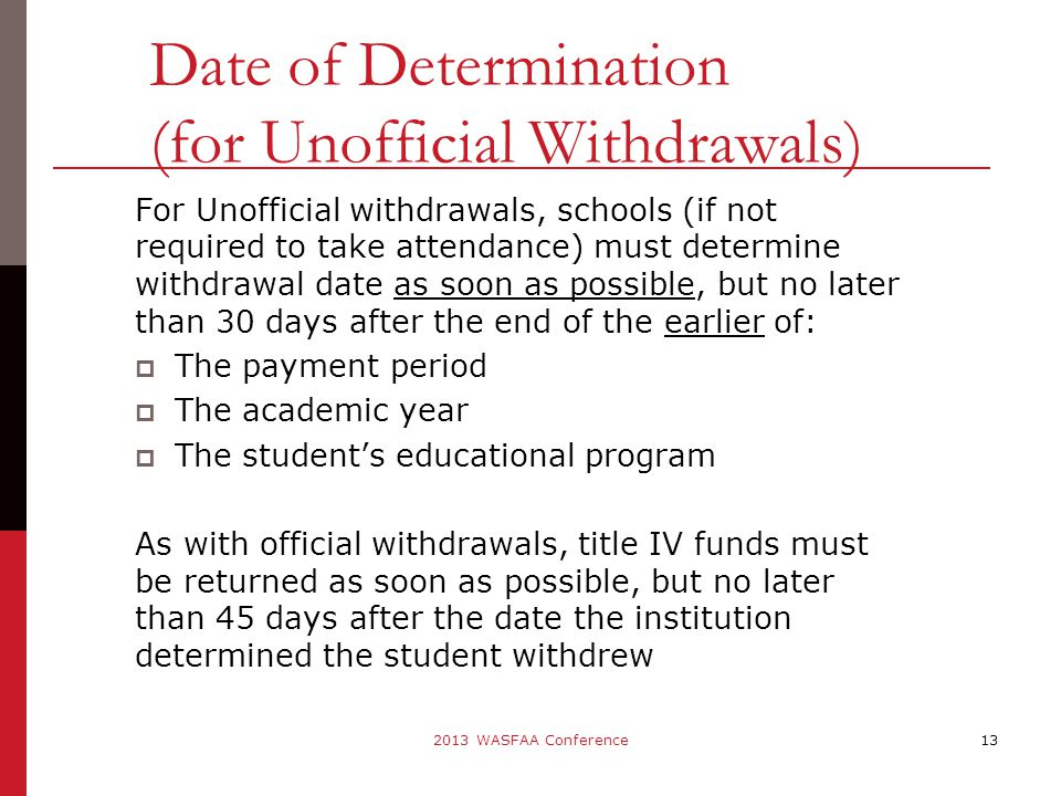 For Unofficial withdrawals, schools (if not required to take attendance) must determine withdrawal date as soon as possible, but no later than 30 days after the end of the earlier of:  The payment period  The academic year  The student's educational program As with official withdrawals, title IV funds must be returned as soon as possible, but no later than 45 days after the date the institution determined the student withdrew 13 Date of Determination (for Unofficial Withdrawals) 2013 WASFAA Conference