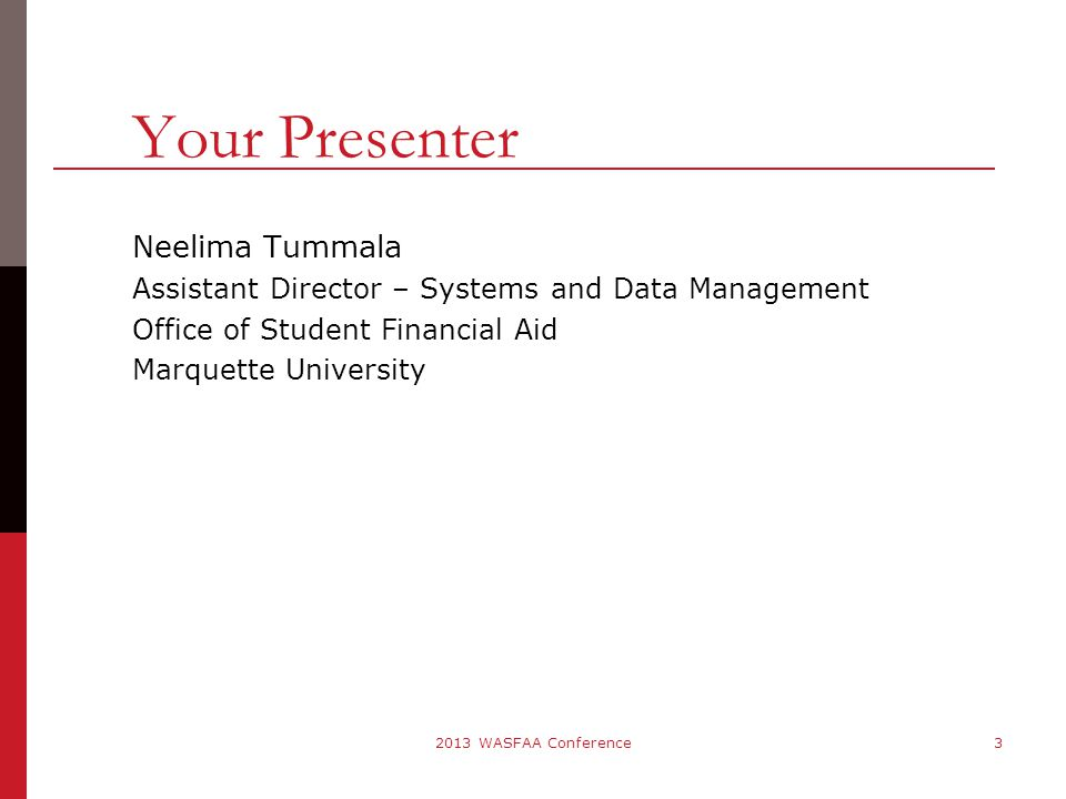 Your Presenter Neelima Tummala Assistant Director – Systems and Data Management Office of Student Financial Aid Marquette University 2013 WASFAA Conference3