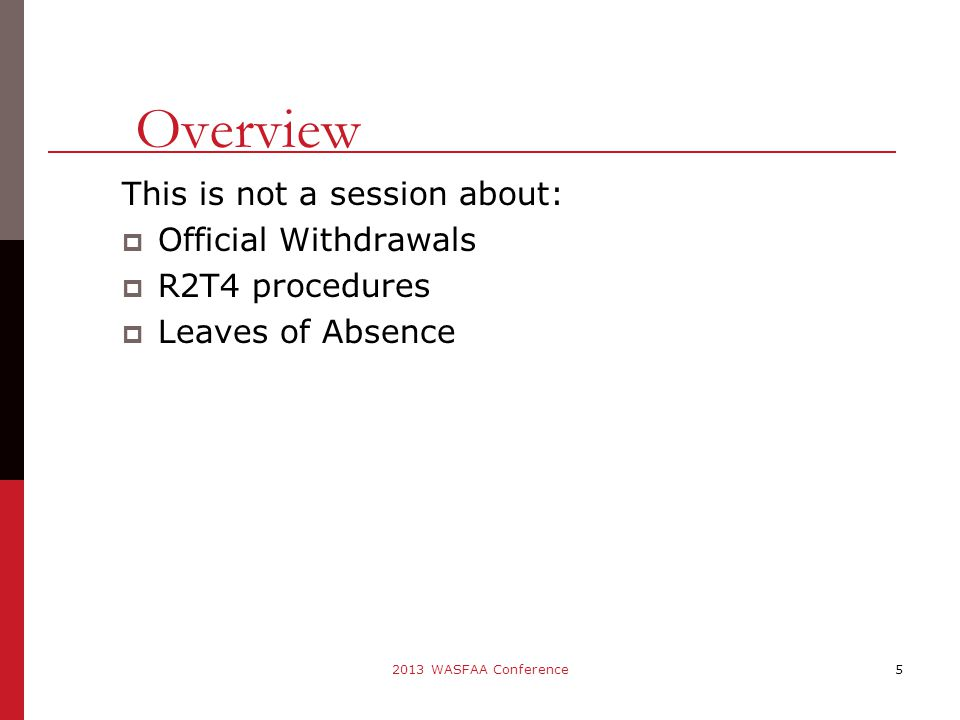 This is not a session about:  Official Withdrawals  R2T4 procedures  Leaves of Absence 5 Overview 2013 WASFAA Conference