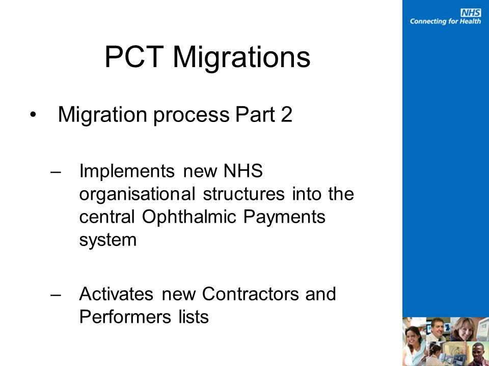 PCT Migrations Migration process Part 2 –Implements new NHS organisational structures into the central Ophthalmic Payments system –Activates new Contractors and Performers lists