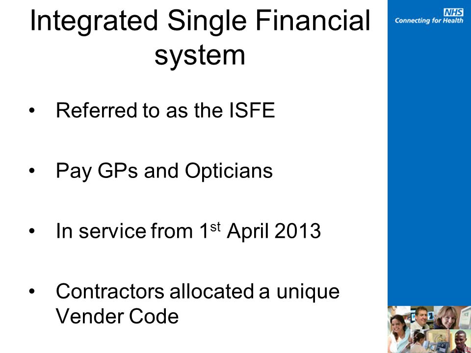Integrated Single Financial system Referred to as the ISFE Pay GPs and Opticians In service from 1 st April 2013 Contractors allocated a unique Vender Code