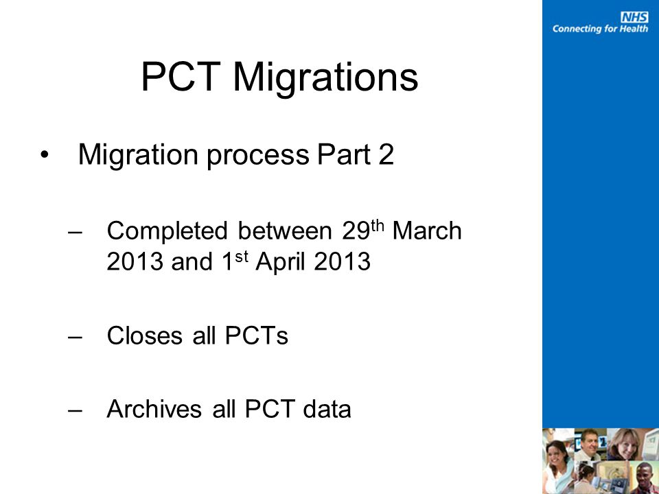 PCT Migrations Migration process Part 2 –Completed between 29 th March 2013 and 1 st April 2013 –Closes all PCTs –Archives all PCT data