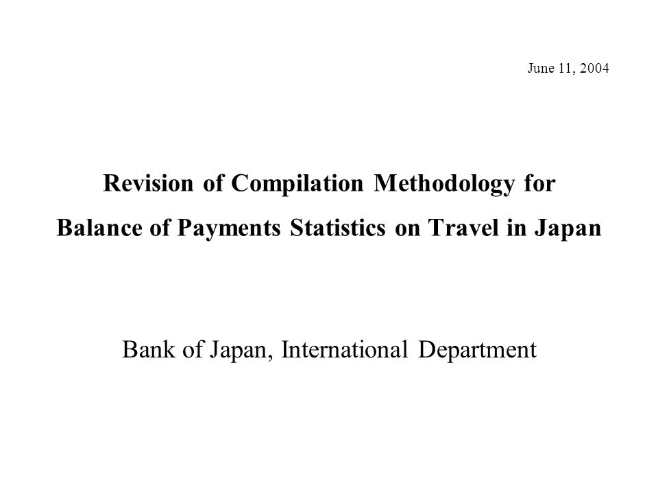Revision of Compilation Methodology for Balance of Payments Statistics on Travel in Japan Bank of Japan, International Department June 11, 2004