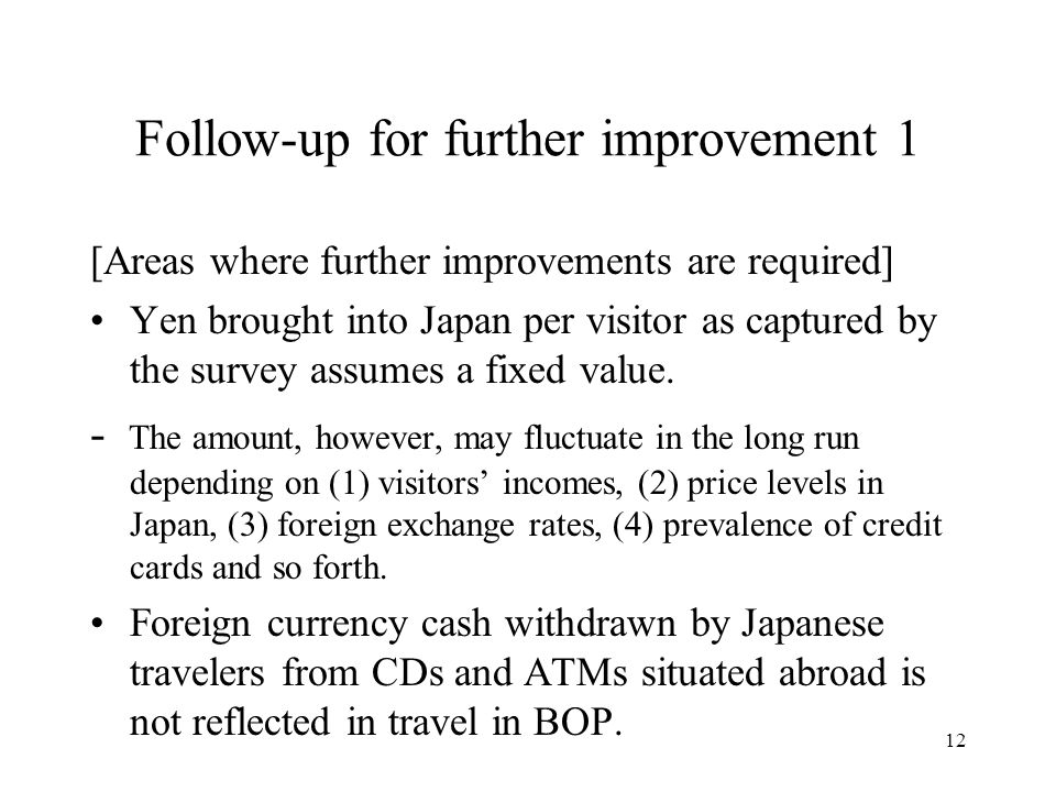 12 Follow-up for further improvement 1 [Areas where further improvements are required] Yen brought into Japan per visitor as captured by the survey assumes a fixed value.