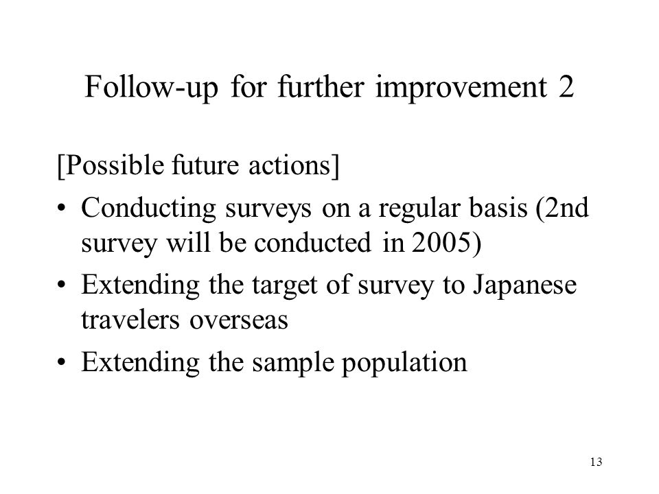 13 Follow-up for further improvement 2 [Possible future actions] Conducting surveys on a regular basis (2nd survey will be conducted in 2005) Extendin