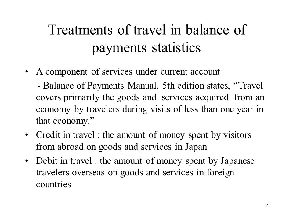 2 Treatments of travel in balance of payments statistics A component of services under current account - Balance of Payments Manual, 5th edition state
