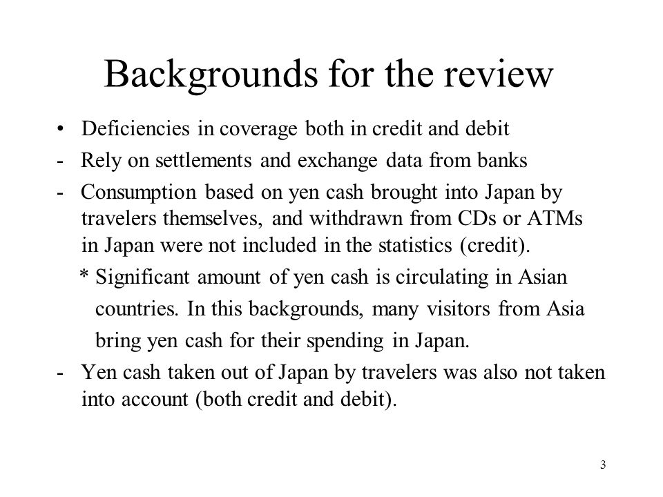 3 Backgrounds for the review Deficiencies in coverage both in credit and debit - Rely on settlements and exchange data from banks - Consumption based on yen cash brought into Japan by travelers themselves, and withdrawn from CDs or ATMs in Japan were not included in the statistics (credit).