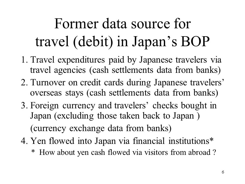 6 Former data source for travel (debit) in Japan's BOP 1. Travel expenditures paid by Japanese travelers via travel agencies (cash settlements data fr