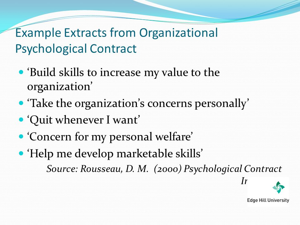 Example Extracts from Organizational Psychological Contract 'Build skills to increase my value to the organization' 'Take the organization's concerns