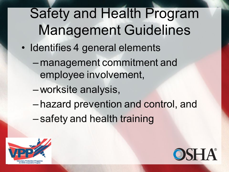 Safety and Health Program Management Guidelines Identifies 4 general elements –management commitment and employee involvement, –worksite analysis, –hazard prevention and control, and –safety and health training