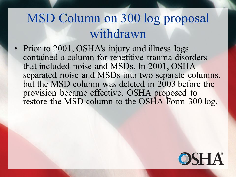 MSD Column on 300 log proposal withdrawn Prior to 2001, OSHA s injury and illness logs contained a column for repetitive trauma disorders that included noise and MSDs.