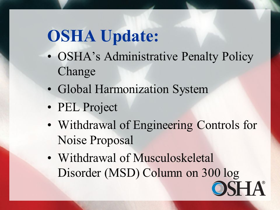 OSHA Update: OSHA's Administrative Penalty Policy Change Global Harmonization System PEL Project Withdrawal of Engineering Controls for Noise Proposal Withdrawal of Musculoskeletal Disorder (MSD) Column on 300 log