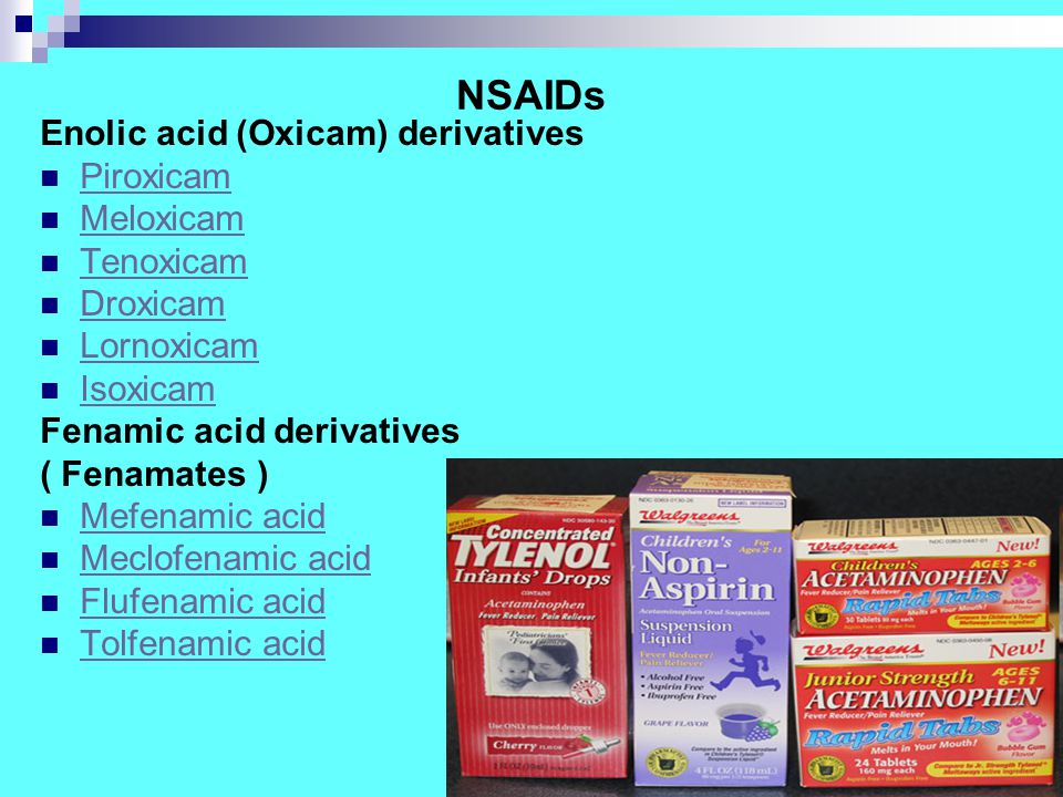NSAIDs Enolic acid (Oxicam) derivatives Piroxicam Meloxicam Tenoxicam Droxicam Lornoxicam Isoxicam Fenamic acid derivatives ( Fenamates ) Mefenamic acid Meclofenamic acid Flufenamic acid Tolfenamic acid