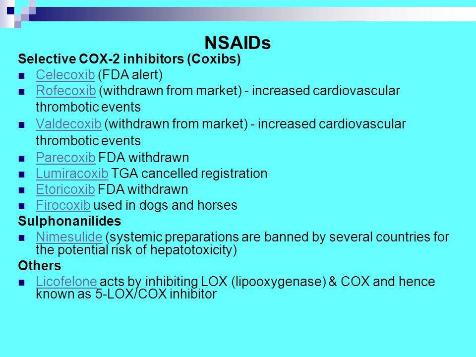 NSAIDs Selective COX-2 inhibitors (Coxibs) Celecoxib (FDA alert) Celecoxib Rofecoxib (withdrawn from market) - increased cardiovascular thrombotic events Rofecoxib Valdecoxib (withdrawn from market) - increased cardiovascular thrombotic events Valdecoxib Parecoxib FDA withdrawn Parecoxib Lumiracoxib TGA cancelled registration Lumiracoxib Etoricoxib FDA withdrawn Etoricoxib Firocoxib used in dogs and horses Firocoxib Sulphonanilides Nimesulide (systemic preparations are banned by several countries for the potential risk of hepatotoxicity) Nimesulide Others Licofelone acts by inhibiting LOX (lipooxygenase) & COX and hence known as 5-LOX/COX inhibitor Licofelone