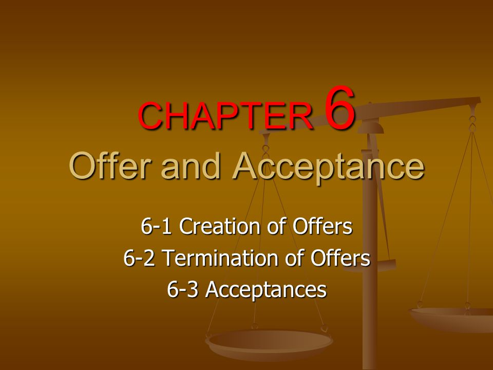 CHAPTER 6 Offer and Acceptance 6-1 Creation of Offers 6-2 Termination of Offers 6-3 Acceptances