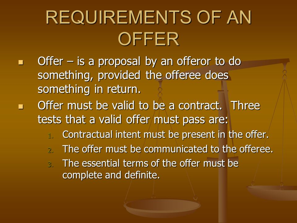REQUIREMENTS OF AN OFFER Offer – is a proposal by an offeror to do something, provided the offeree does something in return.