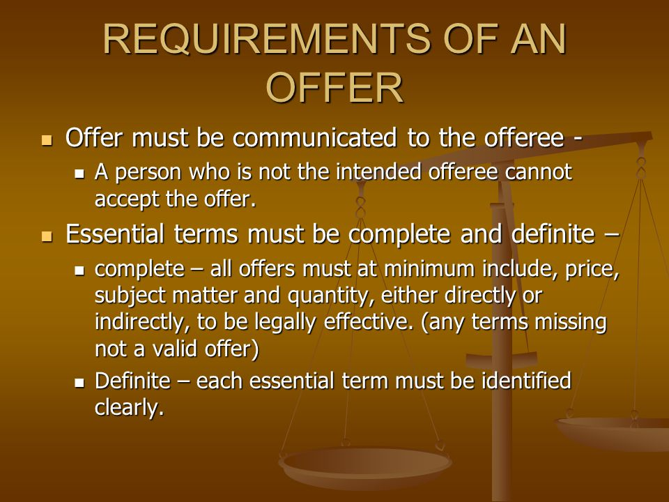 REQUIREMENTS OF AN OFFER Offer must be communicated to the offeree - Offer must be communicated to the offeree - A person who is not the intended offeree cannot accept the offer.